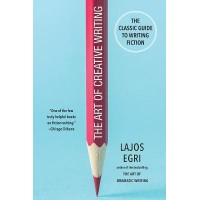 The Art Of Creative Writing : The Classic Guide to Writing Fiction, Lajos Egri